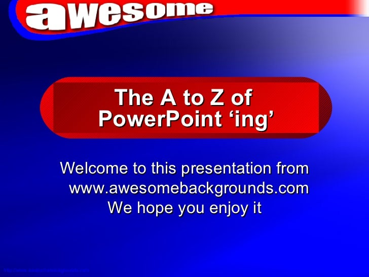 The A to Z of  PowerPoint 'ing' Welcome to this presentation from www.awesomebackgrounds.com  We hope you enjoy it