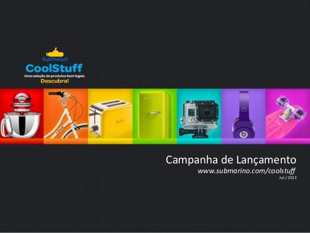 Campanha  de  Lançamento  www.submarino.com/coolstuff  Jul  /  2013
