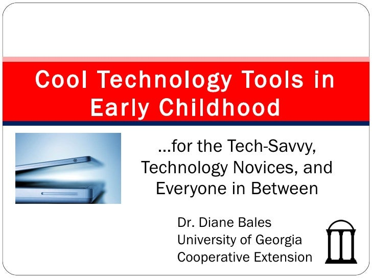 … for the Tech-Savvy, Technology Novices, and Everyone in Between Cool Technology Tools in Early Childhood Dr. Diane Bales...