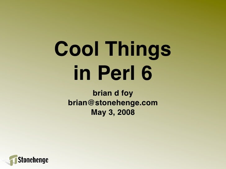 Cool Things  in Perl 6        brian d foy  brian@stonehenge.com       May 3, 2008