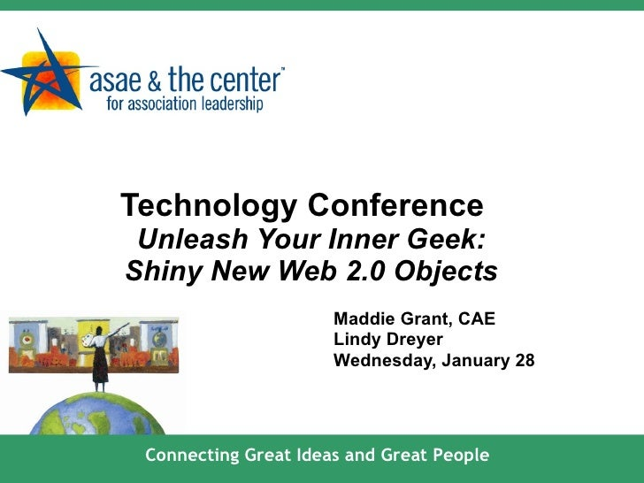 Technology Conference   Unleash Your Inner Geek: Shiny New Web 2.0 Objects Maddie Grant, CAE Lindy Dreyer Wednesday, Janua...