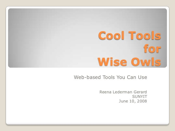 Cool Toolsfor Wise Owls<br />Web-based Tools You Can Use<br />Reena Lederman Gerard<br />SUNYIT<br />June 10, 2008<br />