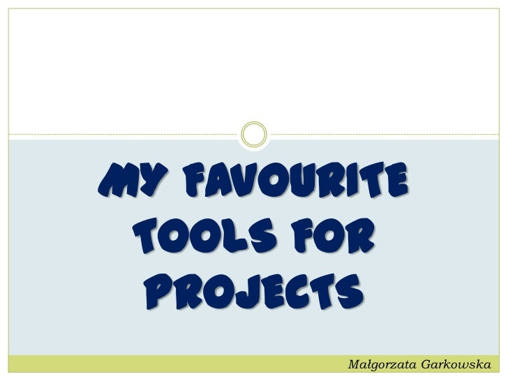 MY FAVOURITE TOOLS FOR PROJECTS         Małgorzata Garkowska