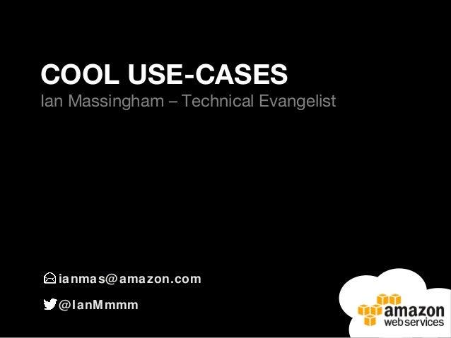 ianmas@amazon.com @IanMmmm COOL USE-CASES Ian Massingham – Technical Evangelist