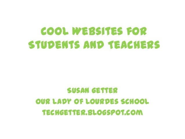 Cool Websites for Students and Teachers Susan Getter Our Lady of Lourdes School techgetter.blogspot.com