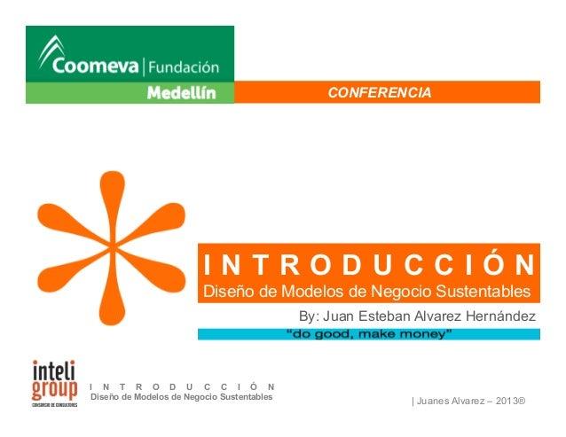 | Juanes Alvarez – 2013® I N T R O D U C C I Ó N Diseño de Modelos de Negocio Sustentables CONFERENCIA By: Juan Esteban Al...