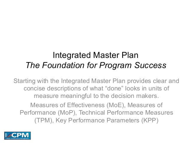 Integrated Master Plan The Foundation for Program Success Starting with the Integrated Master Plan provides clear and conc...