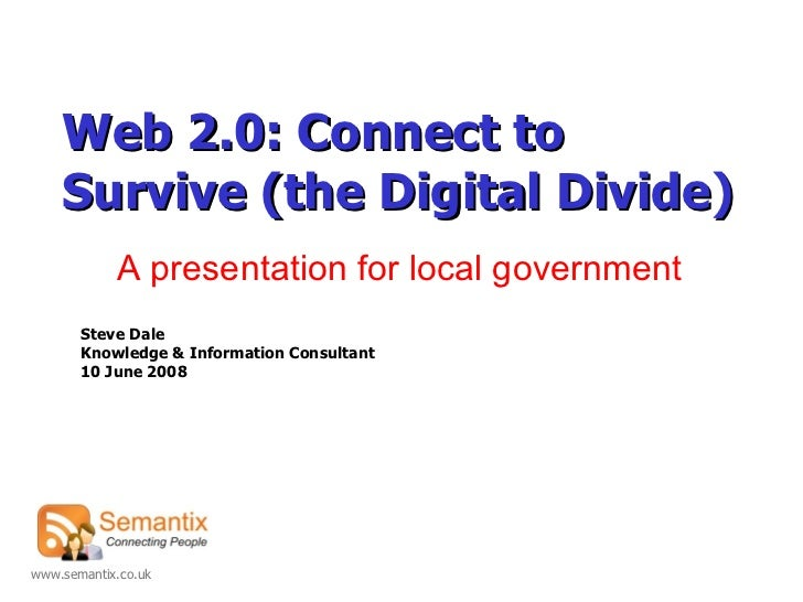 Web 2.0 :  Connect   to Survive  (the Digital Divide) Steve Dale Knowledge & Information Consultant 10 June 2008 A present...