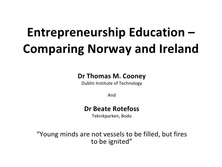 Entrepreneurship Education – Comparing Norway and Ireland Dr Thomas M. Cooney Dublin Institute of Technology And Dr Beate ...