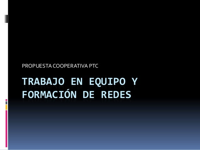 TRABAJO EN EQUIPO YFORMACIÓN DE REDESPROPUESTACOOPERATIVA PTC