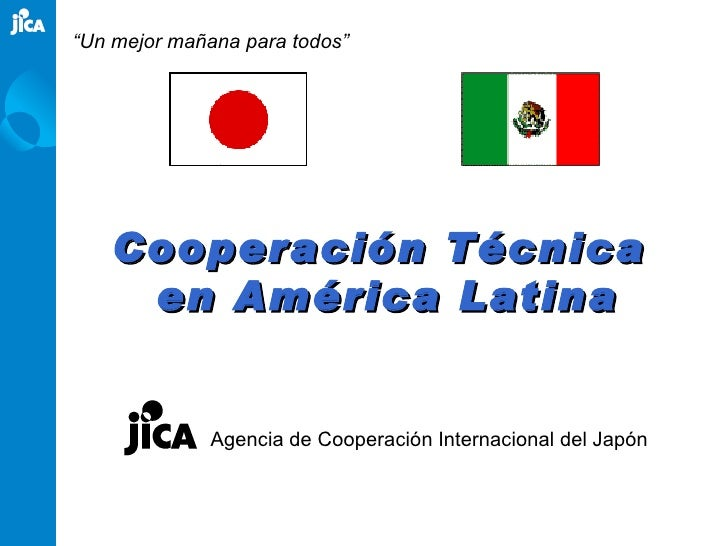 "Cooperación Técnica  en América Latina Agencia de Cooperación Internacional del Japón "" Un mejor mañana para todos"""