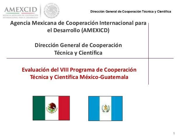 Agencia Mexicana de Cooperación Internacional para el Desarrollo (AMEXICD) Dirección General de Cooperación Técnica y Cien...