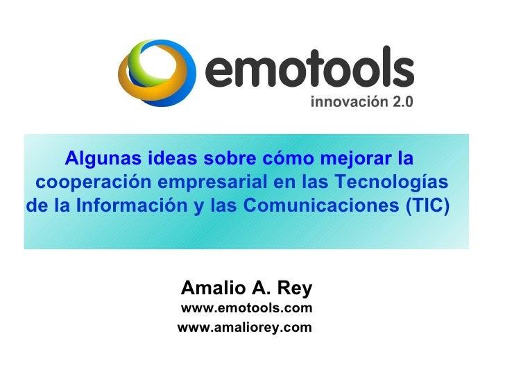 Amalio A. Rey www.emotools.com www.amaliorey.com   Algunas ideas sobre cómo mejorar la  cooperación empresarial  en las Te...