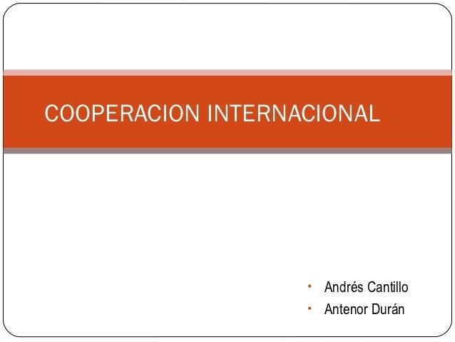 COOPERACION INTERNACIONAL                   • Andrés Cantillo                   • Antenor Durán