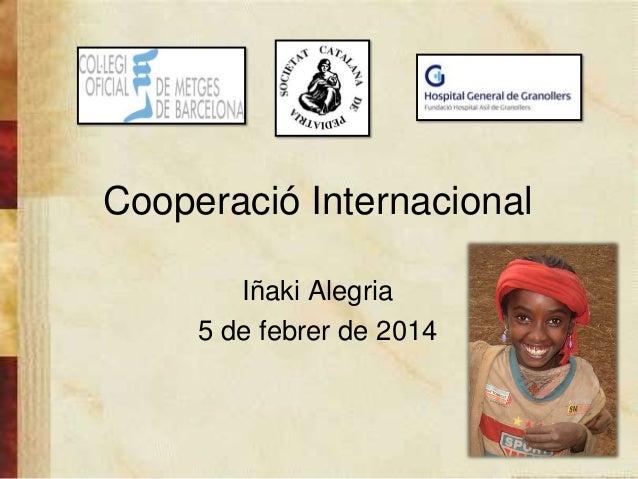 Cooperació Internacional Iñaki Alegria 5 de febrer de 2014 1
