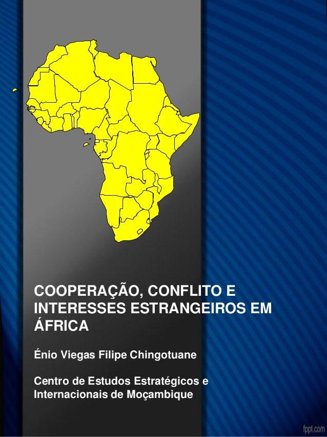 COOPERAÇÃO, CONFLITO E INTERESSES ESTRANGEIROS EM ÁFRICA Énio Viegas Filipe Chingotuane Centro de Estudos Estratégicos e I...