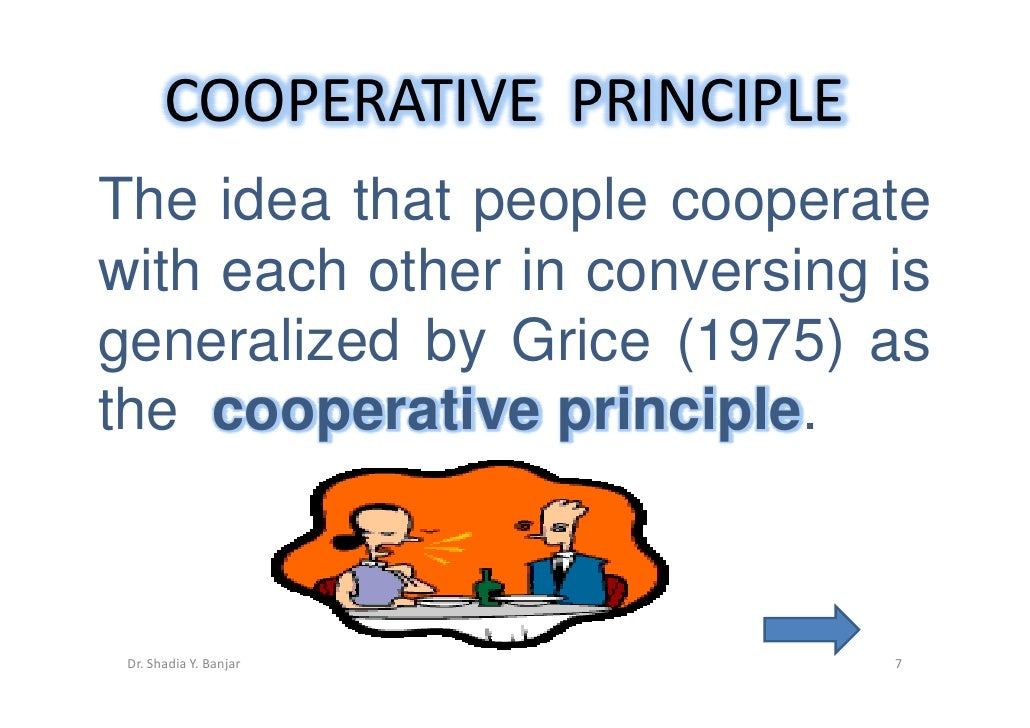 grice coopeative principle Cooperative principle - cp •grice (1975) proposes that participants in a conversation obey a general cooperative principle (cp), which is expected to be in force.