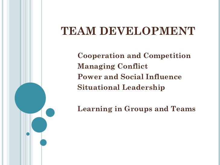 TEAM DEVELOPMENT Cooperation and Competition Managing Conflict Power and Social Influence Situational Leadership Learning ...