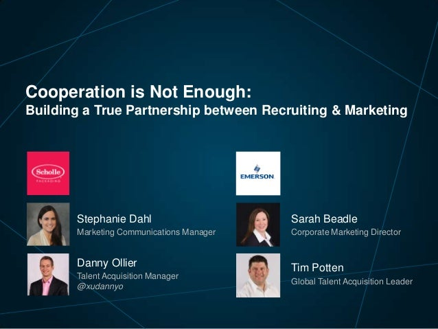 Cooperation is Not Enough: Building a True Partnership between Recruiting & Marketing  Stephanie Dahl  Sarah Beadle  Marke...