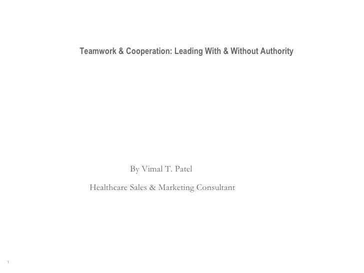Teamwork & Cooperation: Leading With & Without Authority By Vimal T. Patel  Healthcare Sales & Marketing Consultant