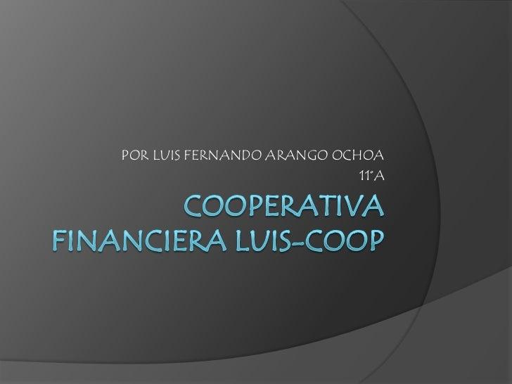Cooperativa financiera LUIS-COOP <br />POR LUIS FERNANDO ARANGO OCHOA<br />11°A<br />