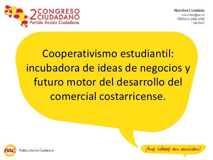 Cooperativismo estudiantil:incubadora de ideas de negocios y  futuro motor del desarrollo del     comercial costarricense.