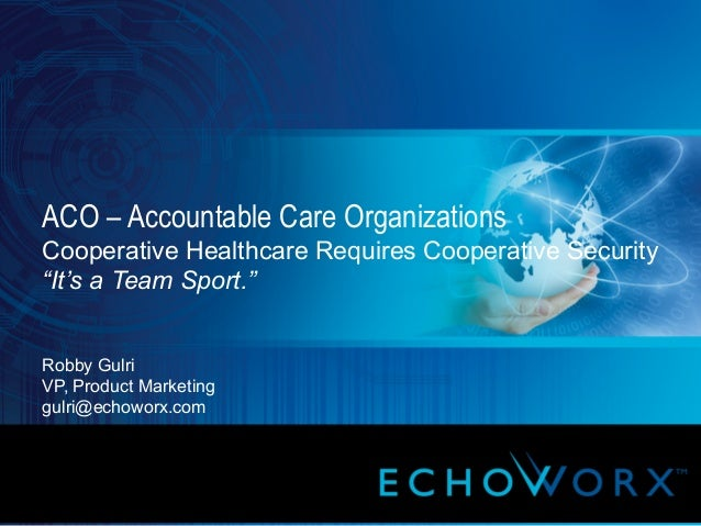 """8/28/13 1 ACO – Accountable Care Organizations Cooperative Healthcare Requires Cooperative Security """"It's a Team Sport."""" R..."""