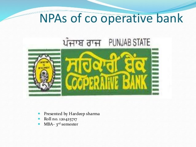 NPAs of co operative bank  Presented by Hardeep sharma  Roll no. 120425717  MBA- 3rd semester
