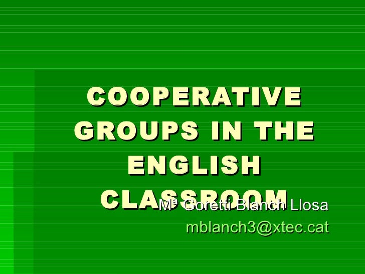 COOPERATIVE GROUPS IN THE ENGLISH CLASSROOM Mª Goretti Blanch Llosa [email_address]