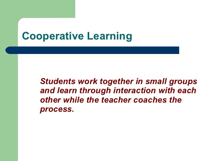 Cooperative Learning <ul><li>Students work together in small groups and learn through interaction with each other while th...