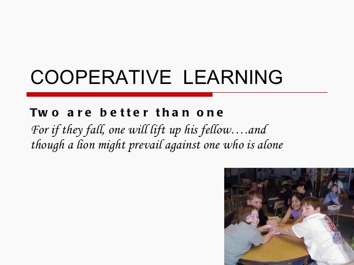 COOPERATIVE  LEARNING Two are better than one For if they fall, one will lift up his fellow….and though a lion might preva...