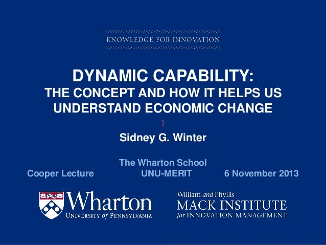 DYNAMIC CAPABILITY: THE CONCEPT AND HOW IT HELPS US UNDERSTAND ECONOMIC CHANGE ]  Sidney G. Winter Cooper Lecture  The Wha...