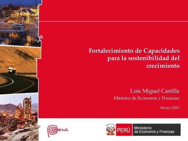 Fortalecimiento de Capacidadespara la sostenibilidad delcrecimientoLuis Miguel CastillaMinistro de Economía y FinanzasMarz...