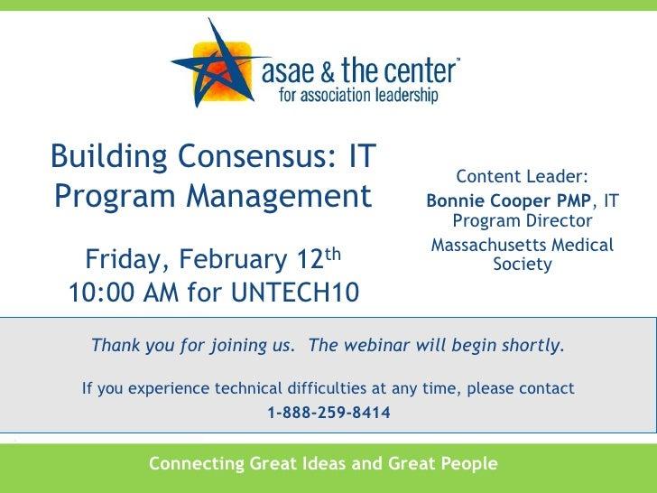 Building Consensus: IT Program Management<br />Friday, February 12th10:00 AM for UNTECH10<br />Content Leader:<br />Bonnie...