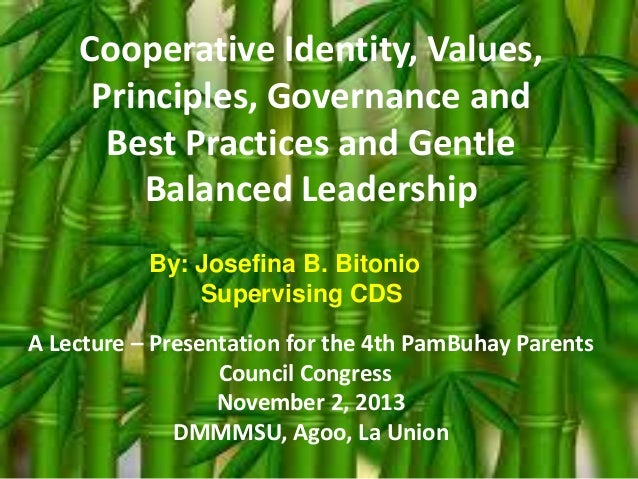 Cooperative Identity, Values, Principles, Governance and Best Practices and Gentle Balanced Leadership By: Josefina B. Bit...