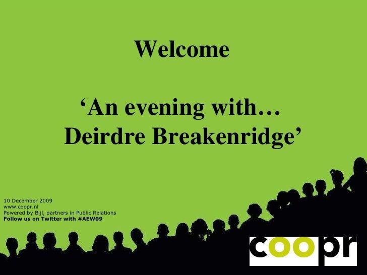 Welcome   ' An evening with…  Deirdre Breakenridge' 10 December 2009 www.coopr.nl Powered by Bijl, partners in Public Rela...