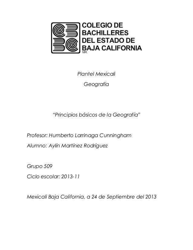 """Plantel Mexicali Geografía """"Principios básicos de la Geografía"""" Profesor: Humberto Larrinaga Cunningham Alumno: Aylín Mart..."""