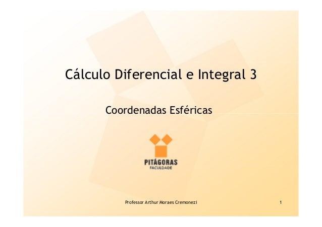 Professor Arthur Moraes Cremonezi 1 Cálculo Diferencial e Integral 3 Coordenadas Esféricas