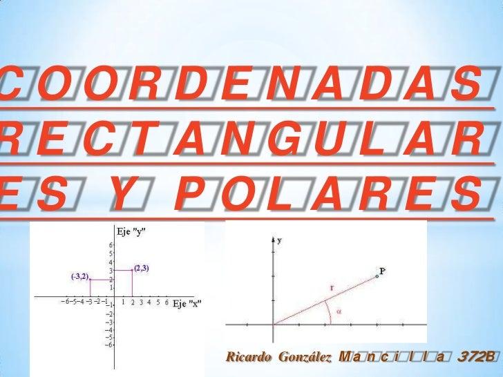 COORDENADAS RECTANGULARES Y POLARES<br />Ricardo González Mancilla 372B<br />