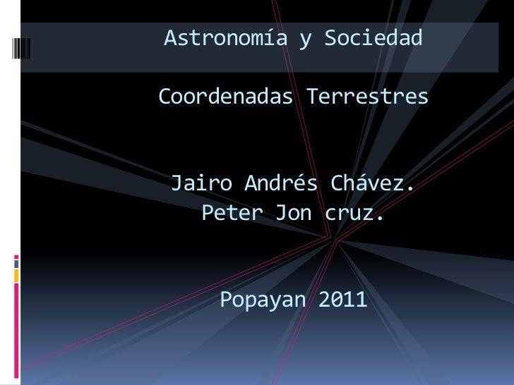 Astronomía y SociedadCoordenadas Terrestres Y        Celestes Jairo Andrés Chávez.   Peter Jon cruz.     Popayan 2011