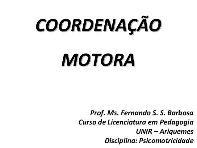 COORDENAÇÃO MOTORA Prof. Ms. Fernando S. S. Barbosa Curso de Licenciatura em Pedagogia UNIR – Ariquemes Disciplina: Psicom...