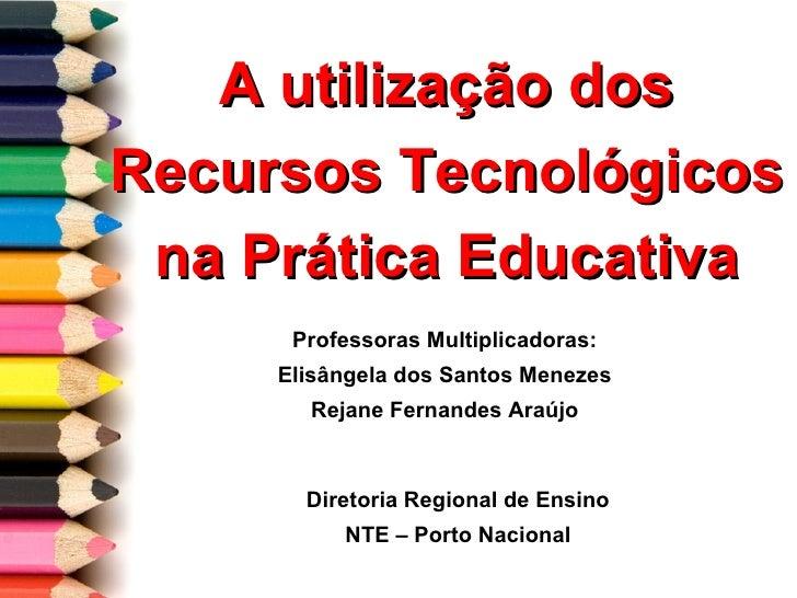 A utilização dos Recursos Tecnológicos na Prática Educativa Professoras Multiplicadoras: Elisângela dos Santos Menezes Rej...