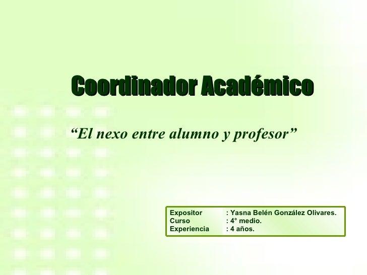 """Coordinador Académico """" El nexo entre alumno y profesor"""" : Yasna Belén González Olivares. : 4° medio. : 4 años. Expositor ..."""