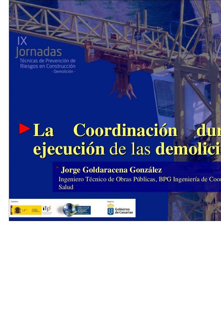 La Coordinación durante laejecución de las demoliciones   Jorge Goldaracena González  Ingeniero Técnico de Obras Públicas,...