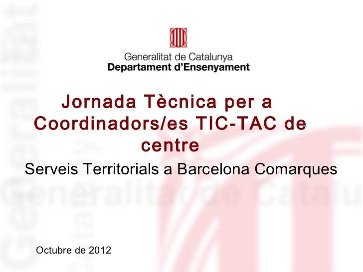 Jornada Tècnica per a Coordinadors/es TIC-TAC de           centreServeis Territorials a Barcelona Comarques Octubre de 2012