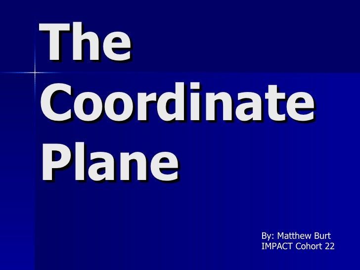 The Coordinate Plane By: Matthew Burt IMPACT Cohort 22