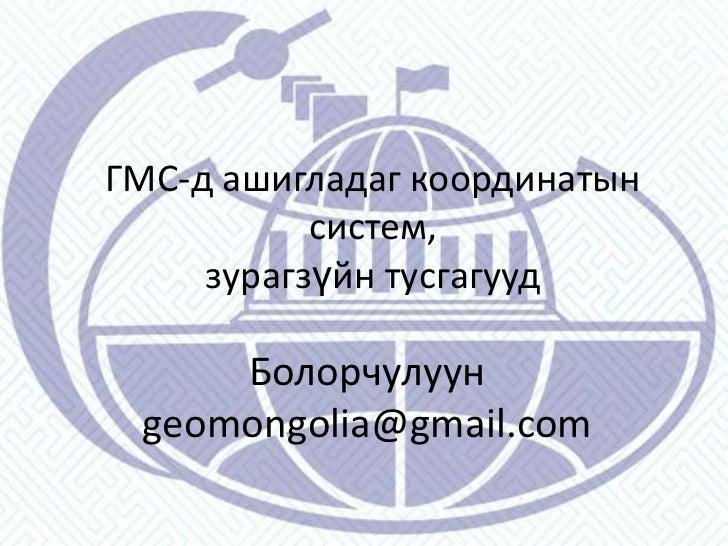 ГМС-д ашигладаг координатын систем,зурагзүйн тусгагууд<br />Болорчулуун<br />geomongolia@gmail.com<br />