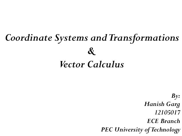 Coordinate Systems andTransformations & Vector Calculus By: Hanish Garg 12105017 ECE Branch PEC University ofTechnology