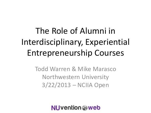 The Role of Alumni in Interdisciplinary, Experiential Entrepreneurship Courses Todd Warren & Mike Marasco Northwestern Uni...