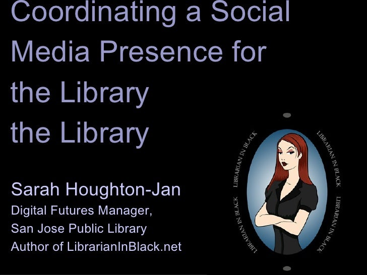 Coordinating a Social Media Presence for the Library Sarah Houghton-Jan Digital Futures Manager,  San Jose Public Library ...
